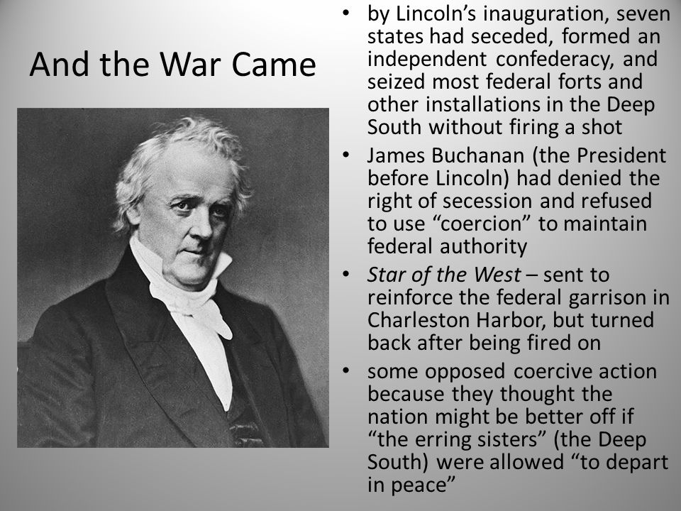 And the War Came by Lincoln's inauguration, seven states had seceded, formed an independent confederacy, and seized most federal forts and other insta