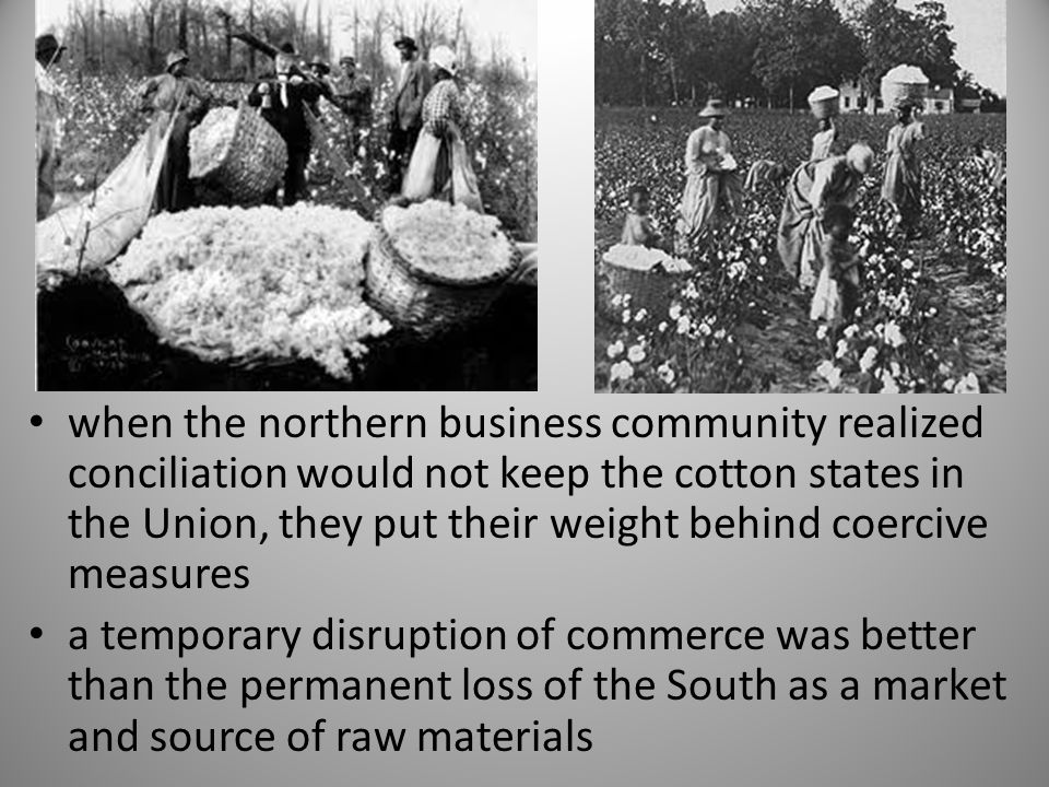 when the northern business community realized conciliation would not keep the cotton states in the Union, they put their weight behind coercive measur