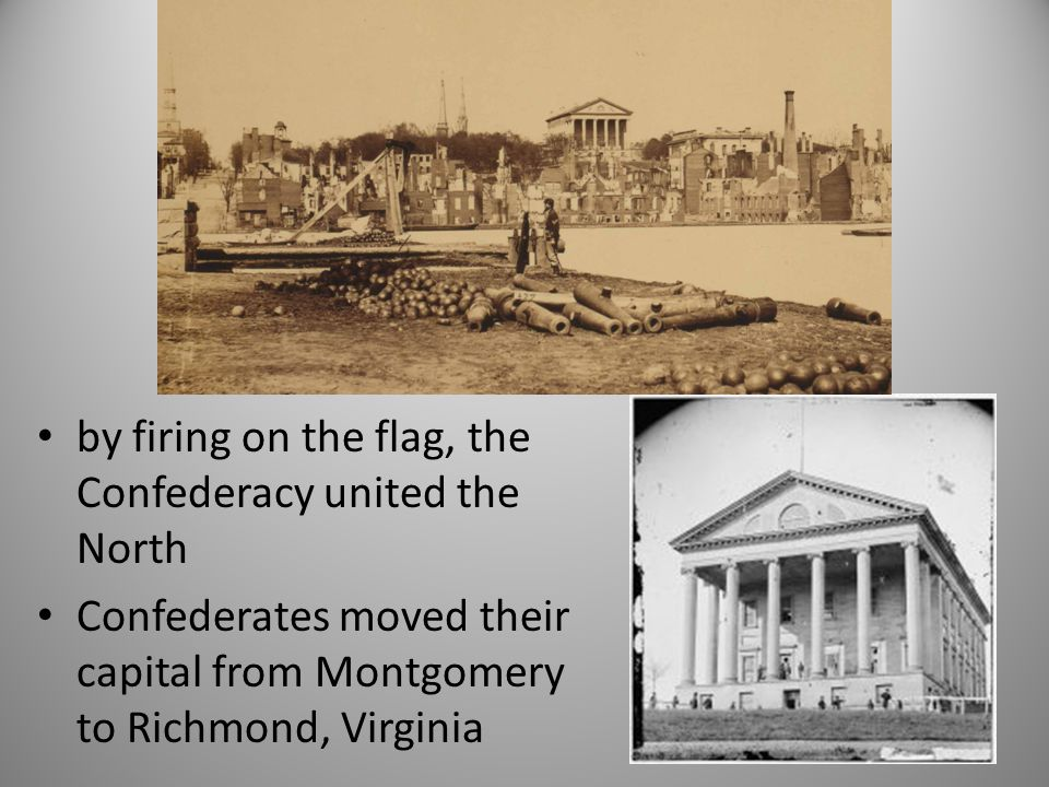 by firing on the flag, the Confederacy united the North Confederates moved their capital from Montgomery to Richmond, Virginia
