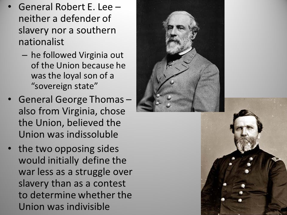 General Robert E. Lee – neither a defender of slavery nor a southern nationalist – he followed Virginia out of the Union because he was the loyal son