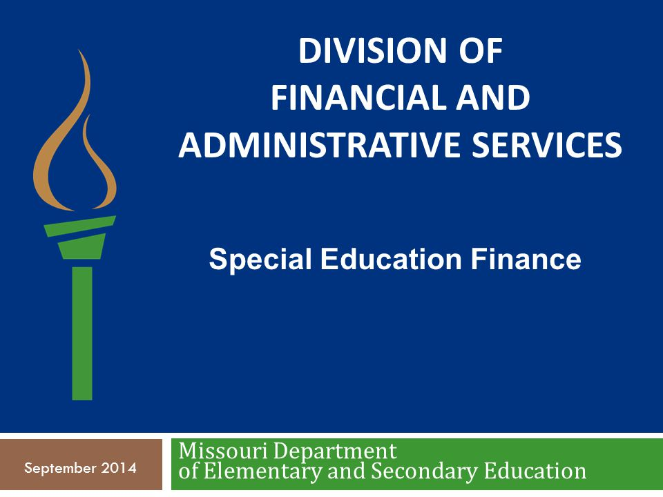 DIVISION OF FINANCIAL AND ADMINISTRATIVE SERVICES Missouri Department of Elementary and Secondary Education Special Education Finance September 2014