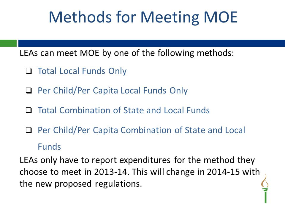 LEAs can meet MOE by one of the following methods:  Total Local Funds Only  Per Child/Per Capita Local Funds Only  Total Combination of State and Local Funds  Per Child/Per Capita Combination of State and Local Funds LEAs only have to report expenditures for the method they choose to meet in 2013-14.
