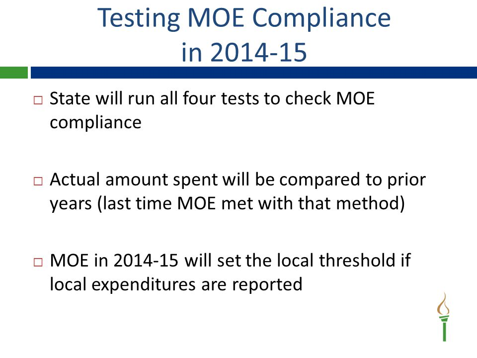 Testing MOE Compliance in 2014-15  State will run all four tests to check MOE compliance  Actual amount spent will be compared to prior years (last time MOE met with that method)  MOE in 2014-15 will set the local threshold if local expenditures are reported