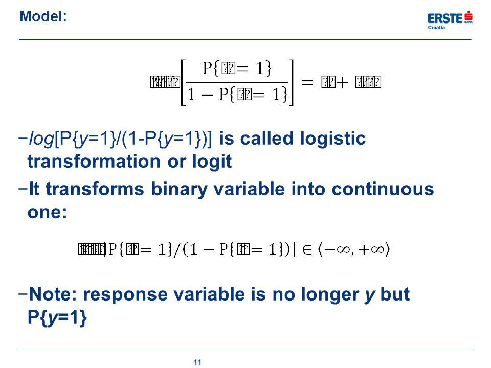 Model: 11 − log[P{y=1}/(1-P{y=1})] is called logistic transformation or logit − It transforms binary variable into continuous one: − Note: response va