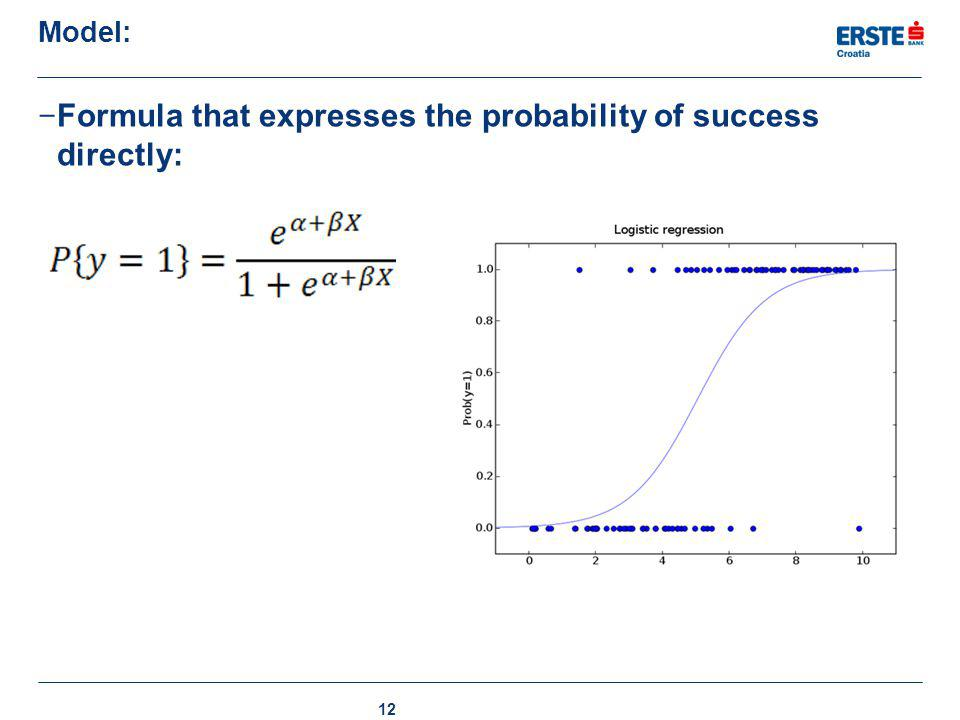 Model: − Formula that expresses the probability of success directly: 12