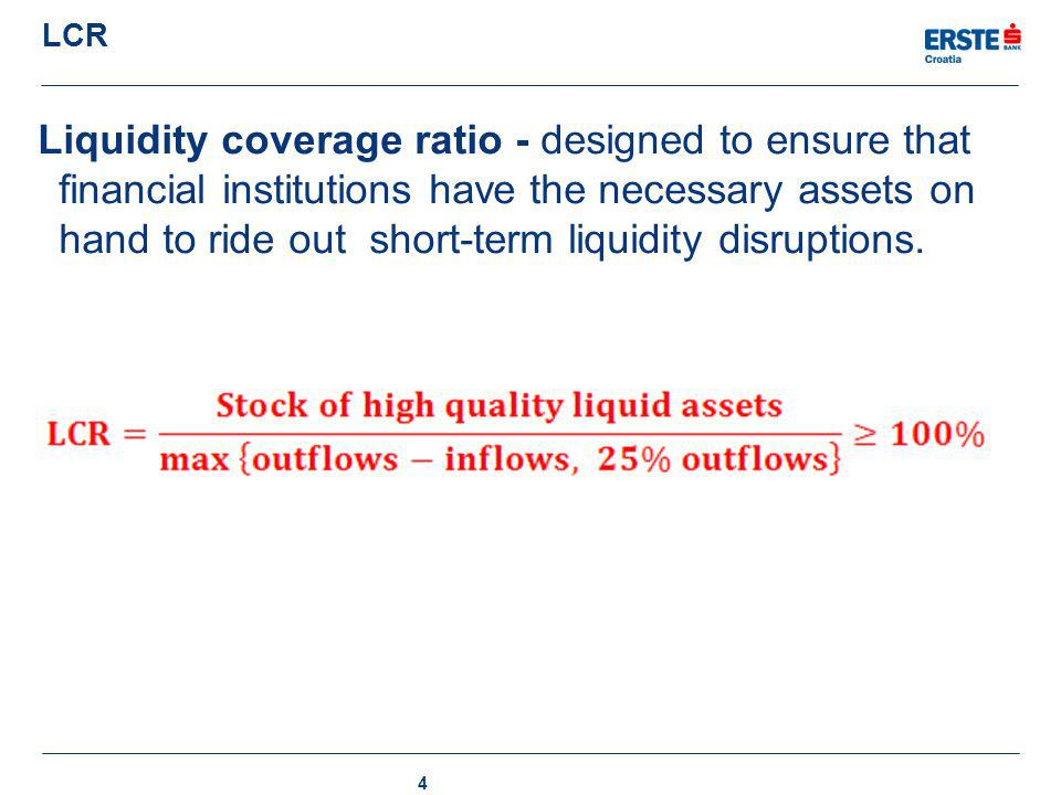 LCR Liquidity coverage ratio - designed to ensure that financial institutions have the necessary assets on hand to ride out short-term liquidity disru