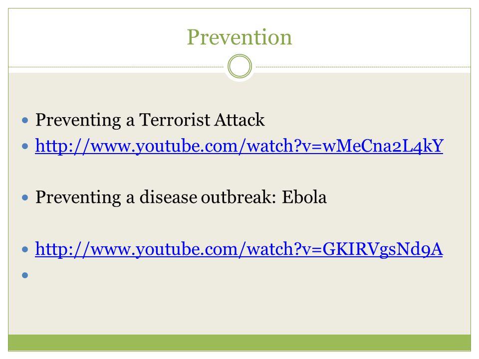Prevention Preventing a Terrorist Attack http://www.youtube.com/watch?v=wMeCna2L4kY Preventing a disease outbreak: Ebola http://www.youtube.com/watch?