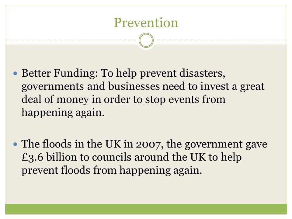Prevention Better Funding: To help prevent disasters, governments and businesses need to invest a great deal of money in order to stop events from hap