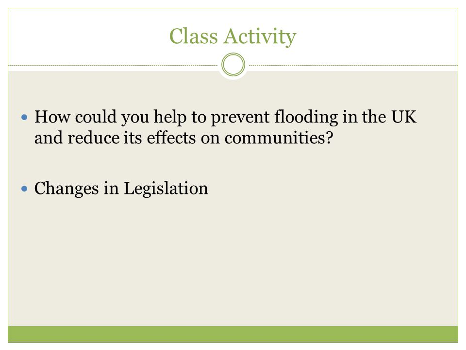 Class Activity How could you help to prevent flooding in the UK and reduce its effects on communities? Changes in Legislation