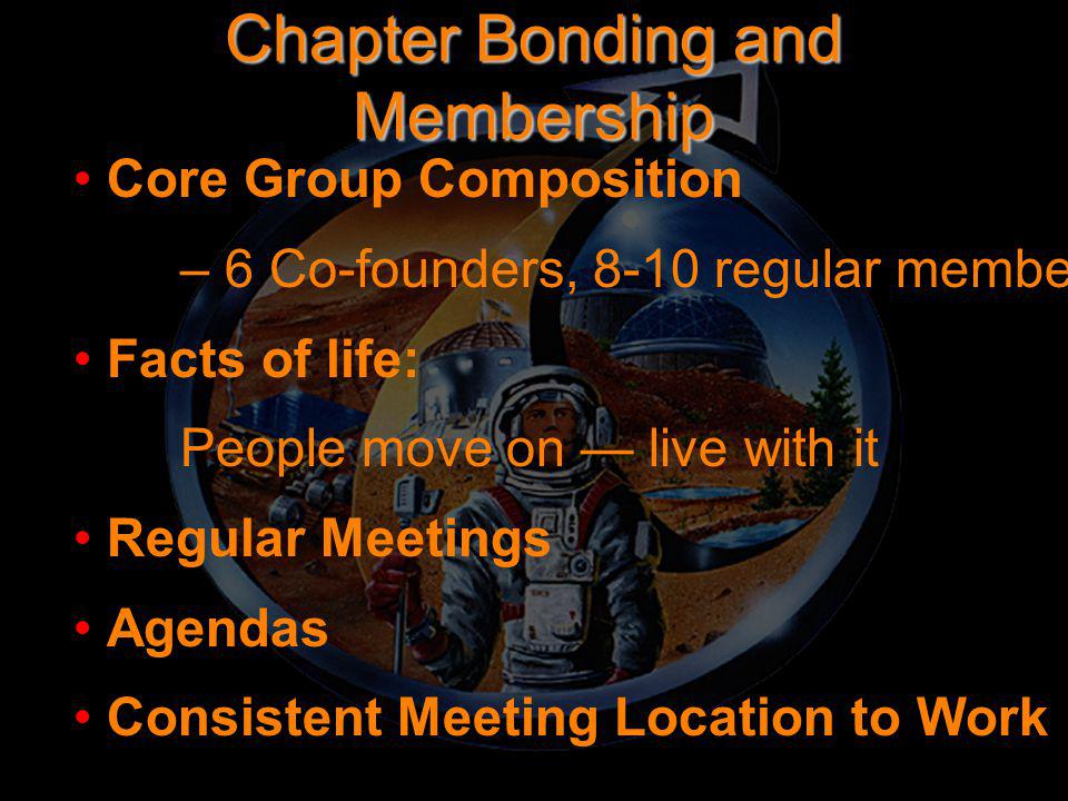 Chapter Bonding and Membership Core Group Composition – 6 Co-founders, 8-10 regular members Facts of life: People move on — live with it Regular Meetings Agendas Consistent Meeting Location to Work In