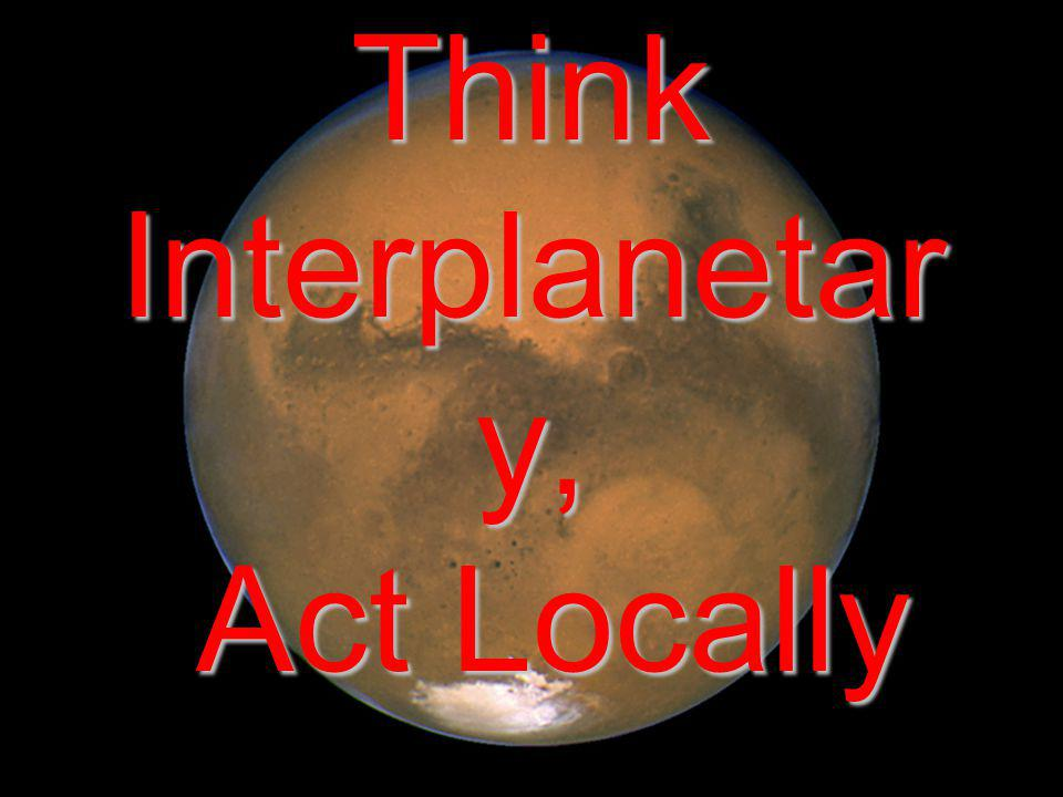 Think Interplanetar y, Act Locally