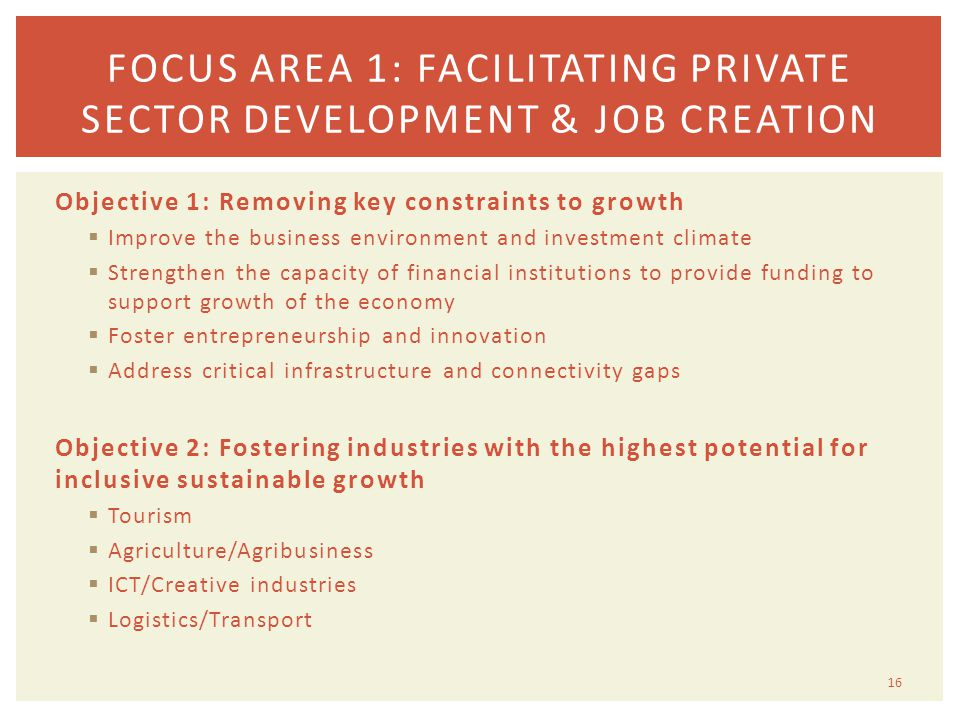 Objective 1: Removing key constraints to growth  Improve the business environment and investment climate  Strengthen the capacity of financial institutions to provide funding to support growth of the economy  Foster entrepreneurship and innovation  Address critical infrastructure and connectivity gaps Objective 2: Fostering industries with the highest potential for inclusive sustainable growth  Tourism  Agriculture/Agribusiness  ICT/Creative industries  Logistics/Transport 16 FOCUS AREA 1: FACILITATING PRIVATE SECTOR DEVELOPMENT & JOB CREATION