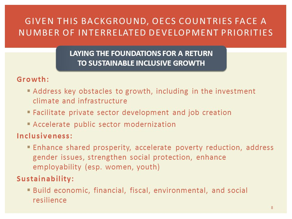 Growth:  Address key obstacles to growth, including in the investment climate and infrastructure  Facilitate private sector development and job creation  Accelerate public sector modernization Inclusiveness:  Enhance shared prosperity, accelerate poverty reduction, address gender issues, strengthen social protection, enhance employability (esp.