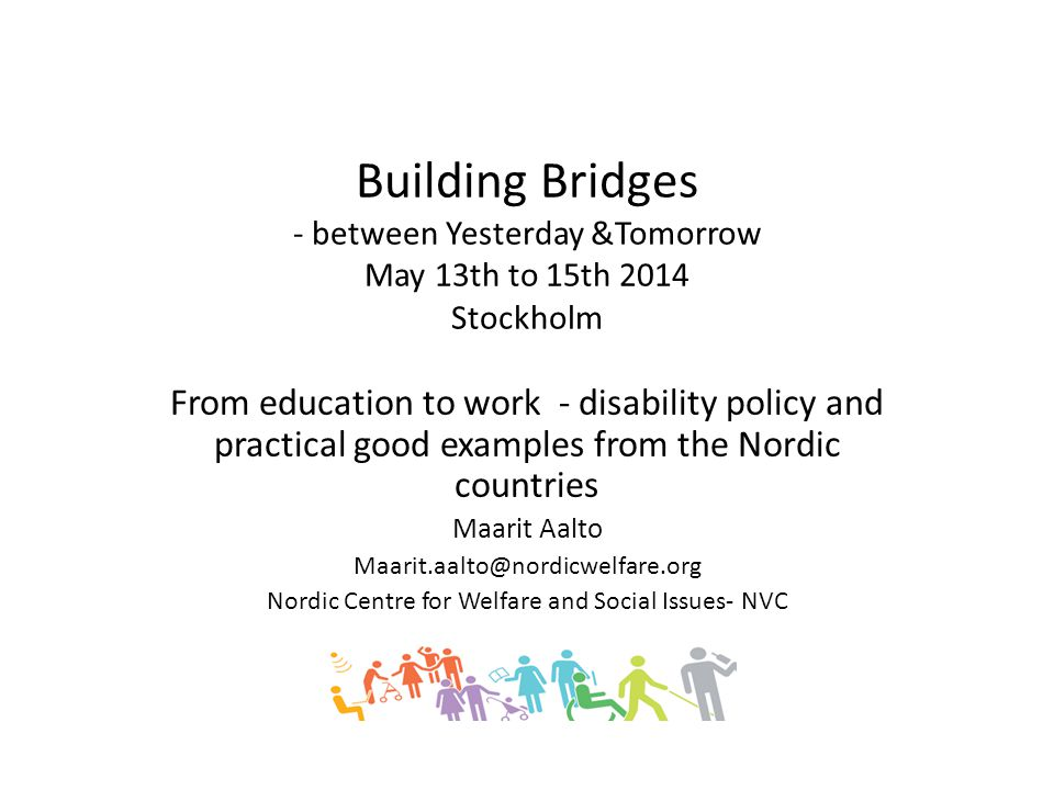 Building Bridges - between Yesterday &Tomorrow May 13th to 15th 2014 Stockholm From education to work - disability policy and practical good examples from the Nordic countries Maarit Aalto Maarit.aalto@nordicwelfare.org Nordic Centre for Welfare and Social Issues- NVC