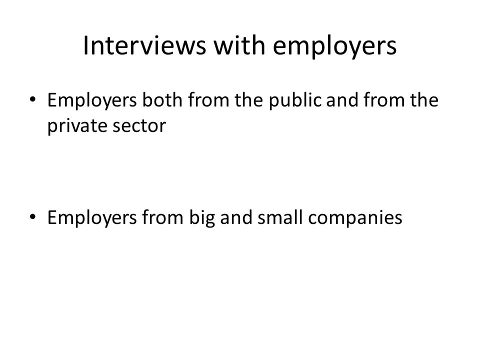Interviews with employers Employers both from the public and from the private sector Employers from big and small companies