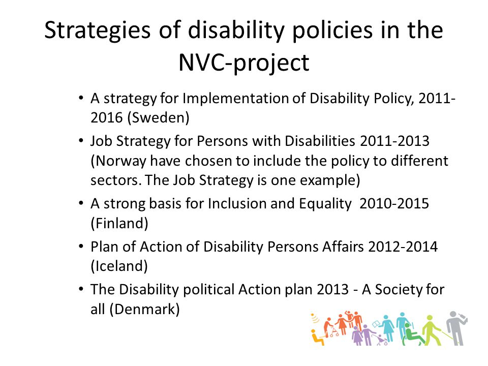 Strategies of disability policies in the NVC-project A strategy for Implementation of Disability Policy, 2011- 2016 (Sweden) Job Strategy for Persons with Disabilities 2011-2013 (Norway have chosen to include the policy to different sectors.