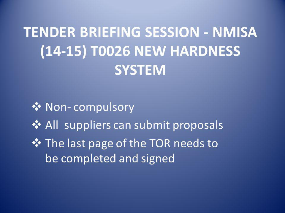 TENDER BRIEFING SESSION - NMISA (14-15) T0026 NEW HARDNESS SYSTEM  Non- compulsory  All suppliers can submit proposals  The last page of the TOR needs to be completed and signed