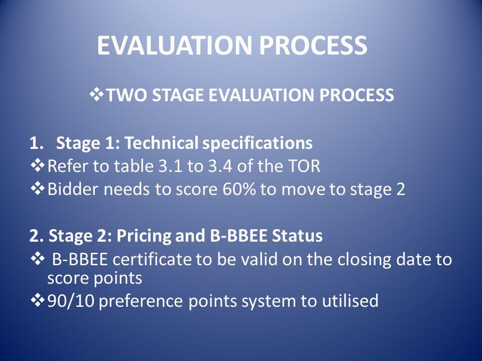 EVALUATION PROCESS  TWO STAGE EVALUATION PROCESS 1.Stage 1: Technical specifications  Refer to table 3.1 to 3.4 of the TOR  Bidder needs to score 60% to move to stage 2 2.
