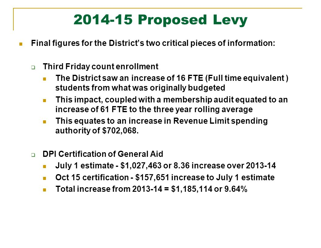 2014-15 Proposed Levy Final figures for the District's two critical pieces of information:  Third Friday count enrollment The District saw an increase of 16 FTE (Full time equivalent ) students from what was originally budgeted This impact, coupled with a membership audit equated to an increase of 61 FTE to the three year rolling average This equates to an increase in Revenue Limit spending authority of $702,068.