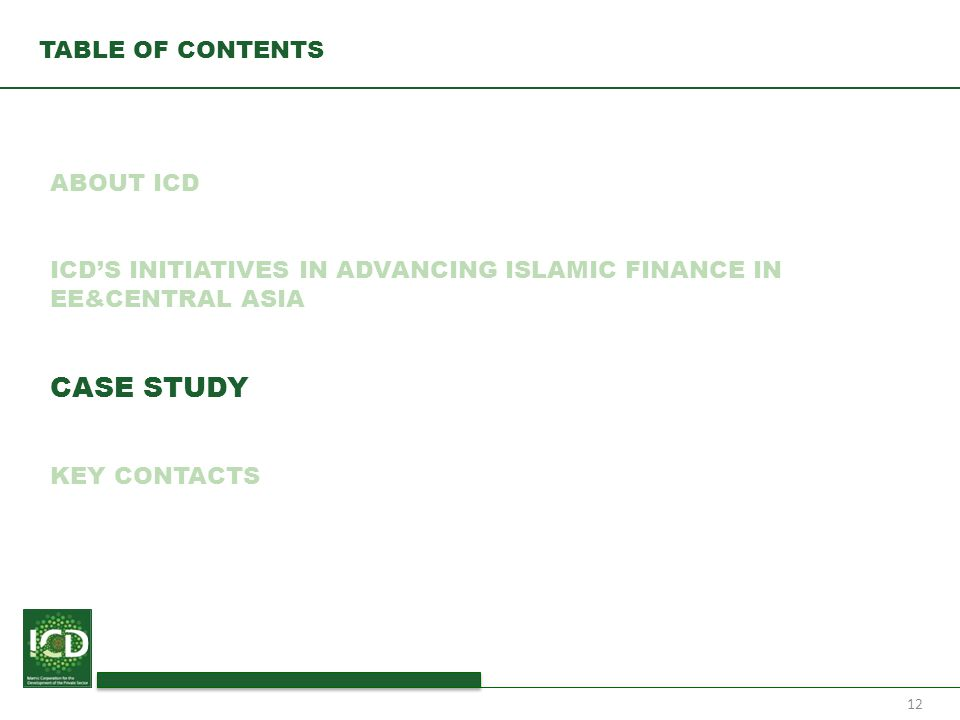 12 TABLE OF CONTENTS ABOUT ICD ICD'S INITIATIVES IN ADVANCING ISLAMIC FINANCE IN EE&CENTRAL ASIA CASE STUDY KEY CONTACTS