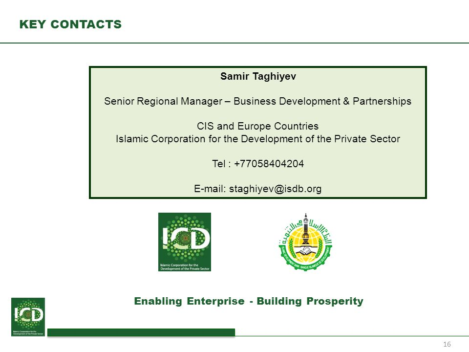 16 KEY CONTACTS Samir Taghiyev Senior Regional Manager – Business Development & Partnerships CIS and Europe Countries Islamic Corporation for the Deve
