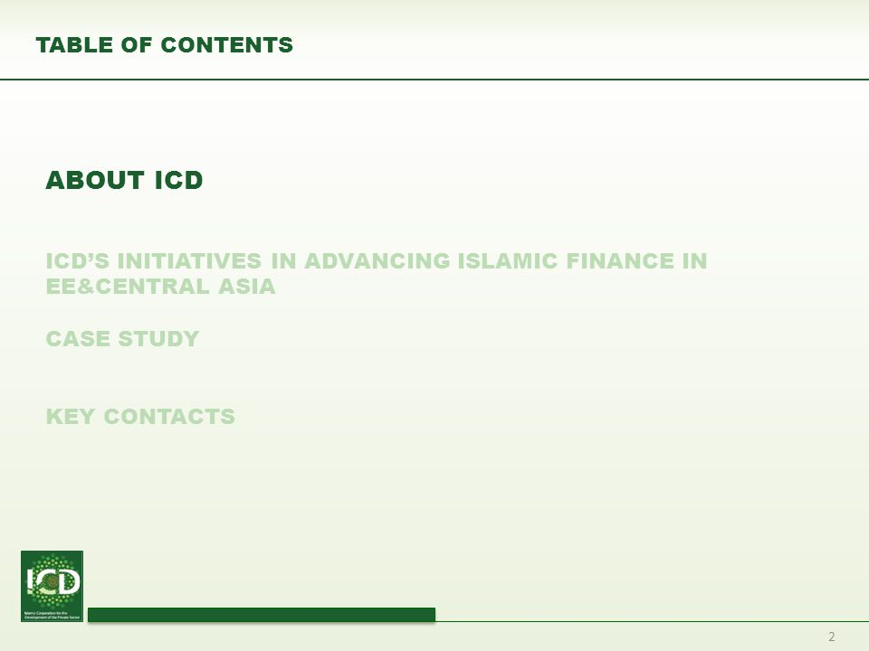 2 TABLE OF CONTENTS ABOUT ICD ICD'S INITIATIVES IN ADVANCING ISLAMIC FINANCE IN EE&CENTRAL ASIA CASE STUDY KEY CONTACTS
