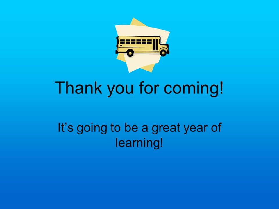Thank you for coming! It's going to be a great year of learning!