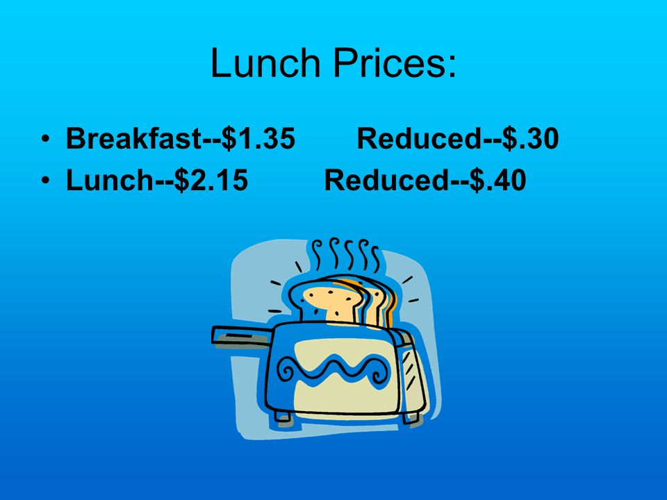 Lunch Prices: Breakfast--$1.35 Reduced--$.30 Lunch--$2.15 Reduced--$.40