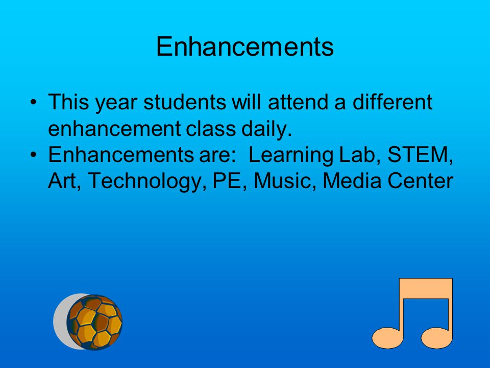Enhancements This year students will attend a different enhancement class daily. Enhancements are: Learning Lab, STEM, Art, Technology, PE, Music, Med