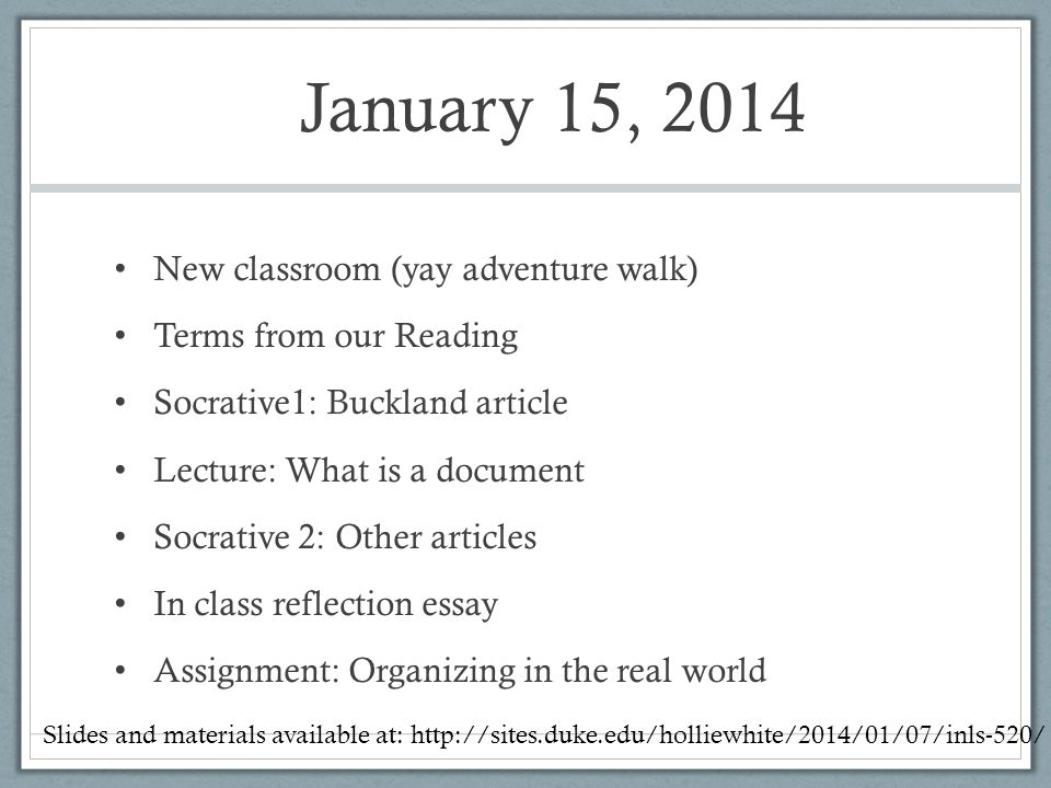 January 15, 2014 New classroom (yay adventure walk) Terms from our Reading Socrative1: Buckland article Lecture: What is a document Socrative 2: Other articles In class reflection essay Assignment: Organizing in the real world Slides and materials available at: http://sites.duke.edu/holliewhite/2014/01/07/inls-520/