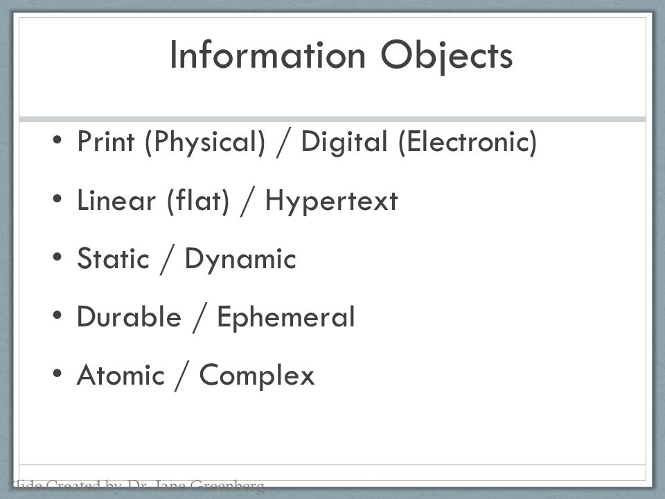 Information Objects Print (Physical) / Digital (Electronic) Linear (flat) / Hypertext Static / Dynamic Durable / Ephemeral Atomic / Complex Slide Created by Dr.