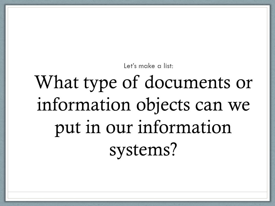 What type of documents or information objects can we put in our information systems.