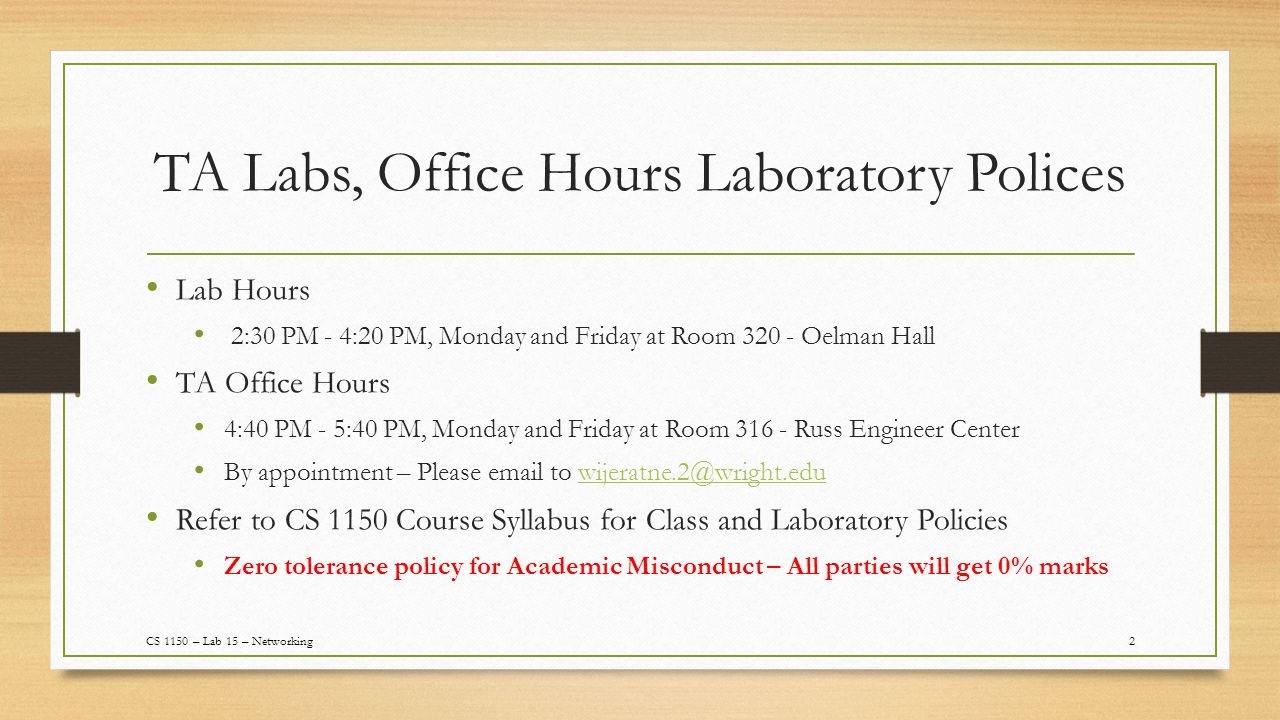 TA Labs, Office Hours Laboratory Polices Lab Hours 2:30 PM - 4:20 PM, Monday and Friday at Room 320 - Oelman Hall TA Office Hours 4:40 PM - 5:40 PM, Monday and Friday at Room 316 - Russ Engineer Center By appointment – Please email to wijeratne.2@wright.eduwijeratne.2@wright.edu Refer to CS 1150 Course Syllabus for Class and Laboratory Policies Zero tolerance policy for Academic Misconduct – All parties will get 0% marks 2CS 1150 – Lab 15 – Networking