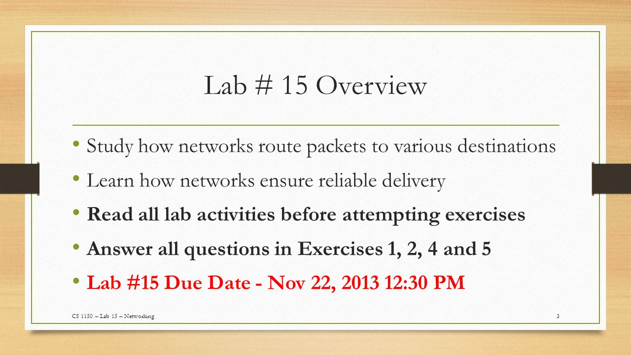 Lab # 15 Overview Study how networks route packets to various destinations Learn how networks ensure reliable delivery Read all lab activities before attempting exercises Answer all questions in Exercises 1, 2, 4 and 5 Lab #15 Due Date - Nov 22, 2013 12:30 PM 3CS 1150 – Lab 15 – Networking