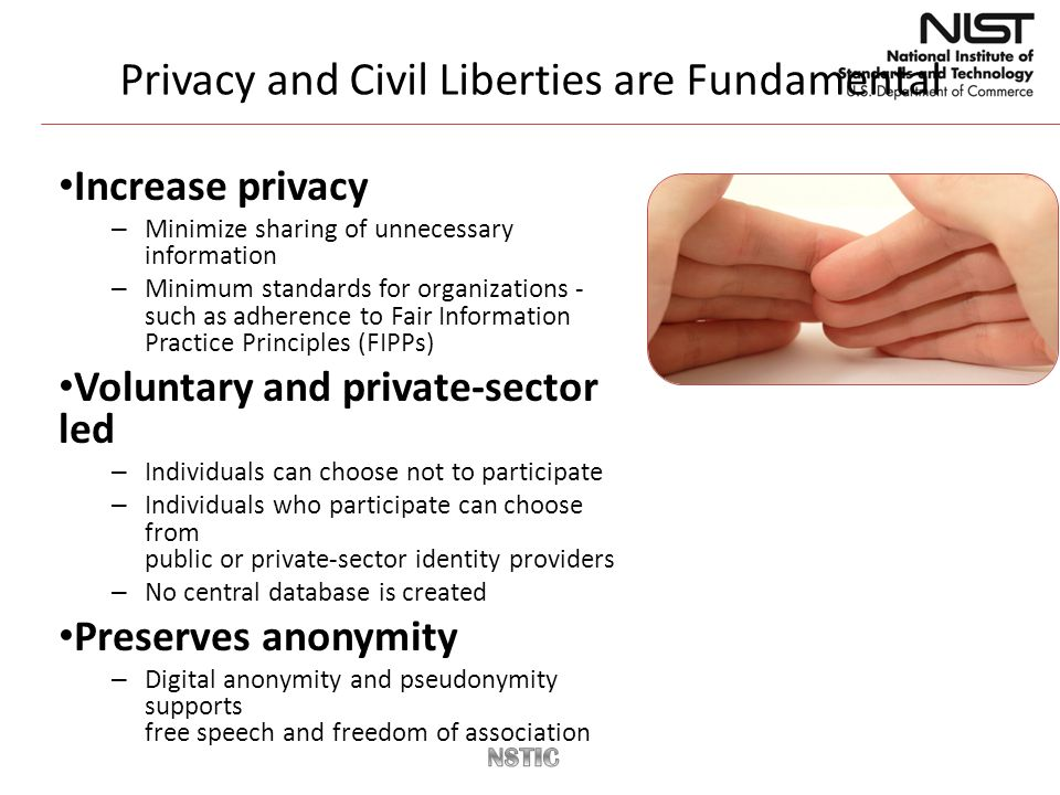 Privacy and Civil Liberties are Fundamental Increase privacy – Minimize sharing of unnecessary information – Minimum standards for organizations - such as adherence to Fair Information Practice Principles (FIPPs) Voluntary and private-sector led – Individuals can choose not to participate – Individuals who participate can choose from public or private-sector identity providers – No central database is created Preserves anonymity – Digital anonymity and pseudonymity supports free speech and freedom of association