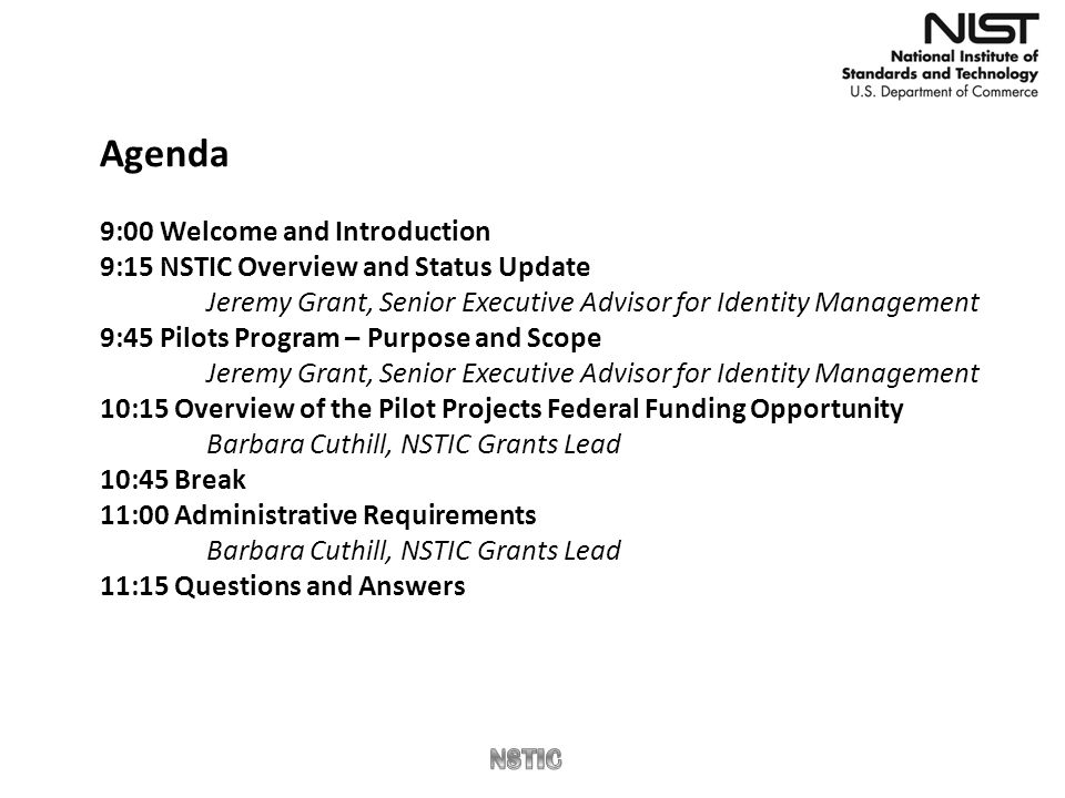 Agenda 9:00 Welcome and Introduction 9:15 NSTIC Overview and Status Update Jeremy Grant, Senior Executive Advisor for Identity Management 9:45 Pilots