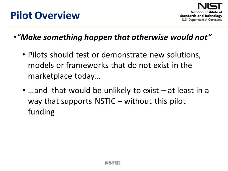 Make something happen that otherwise would not Pilots should test or demonstrate new solutions, models or frameworks that do not exist in the marketplace today… …and that would be unlikely to exist – at least in a way that supports NSTIC – without this pilot funding Pilot Overview