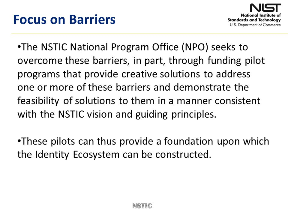 The NSTIC National Program Office (NPO) seeks to overcome these barriers, in part, through funding pilot programs that provide creative solutions to a