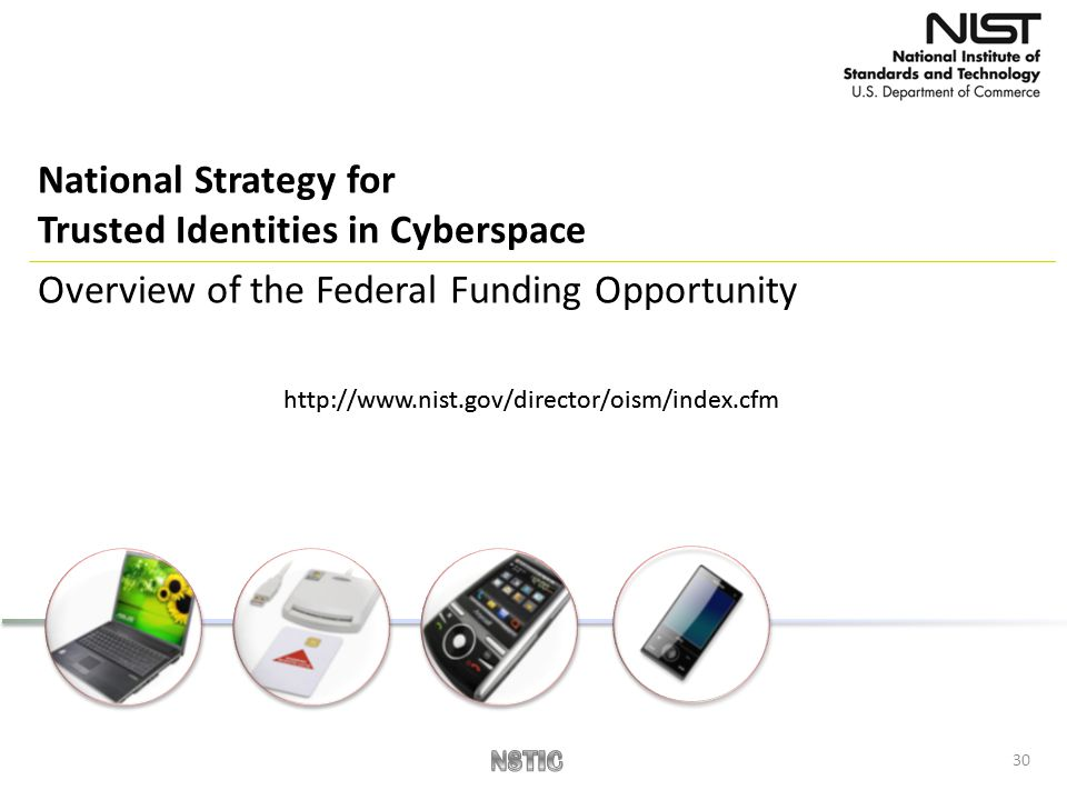 30 National Strategy for Trusted Identities in Cyberspace Overview of the Federal Funding Opportunity http://www.nist.gov/director/oism/index.cfm