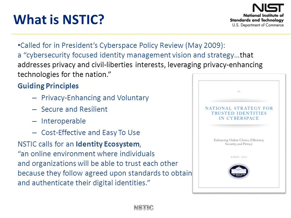 """Called for in President's Cyberspace Policy Review (May 2009): a """"cybersecurity focused identity management vision and strategy…that addresses privacy"""