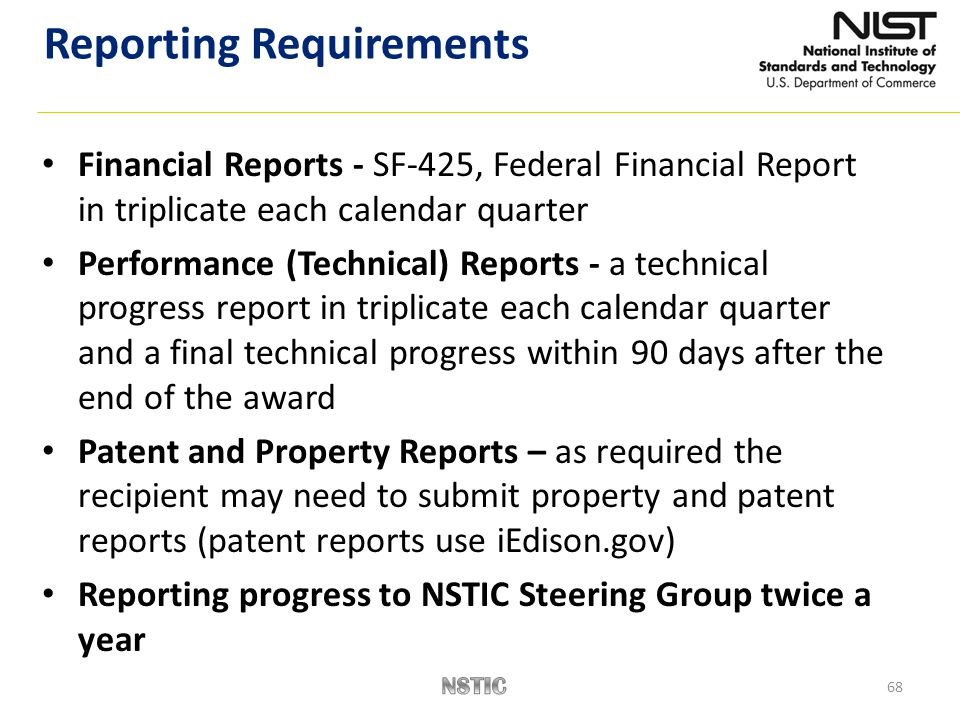 68 Financial Reports - SF-425, Federal Financial Report in triplicate each calendar quarter Performance (Technical) Reports - a technical progress report in triplicate each calendar quarter and a final technical progress within 90 days after the end of the award Patent and Property Reports – as required the recipient may need to submit property and patent reports (patent reports use iEdison.gov) Reporting progress to NSTIC Steering Group twice a year Reporting Requirements
