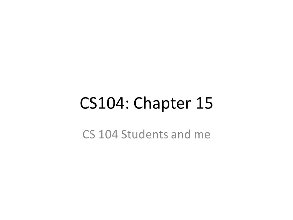 CS104: Chapter 15 CS 104 Students and me