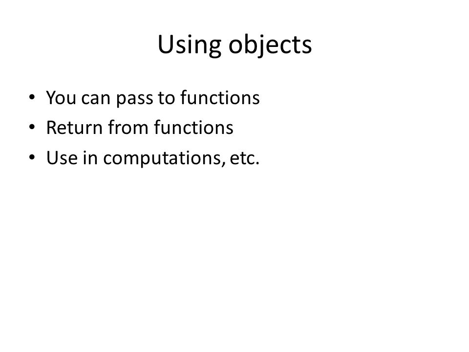 Using objects You can pass to functions Return from functions Use in computations, etc.