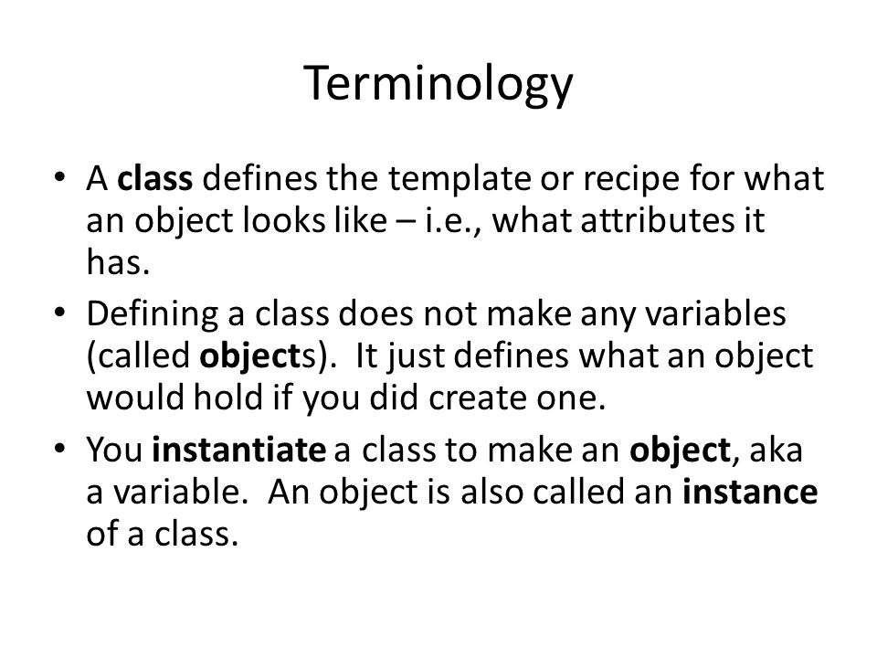 Terminology A class defines the template or recipe for what an object looks like – i.e., what attributes it has.
