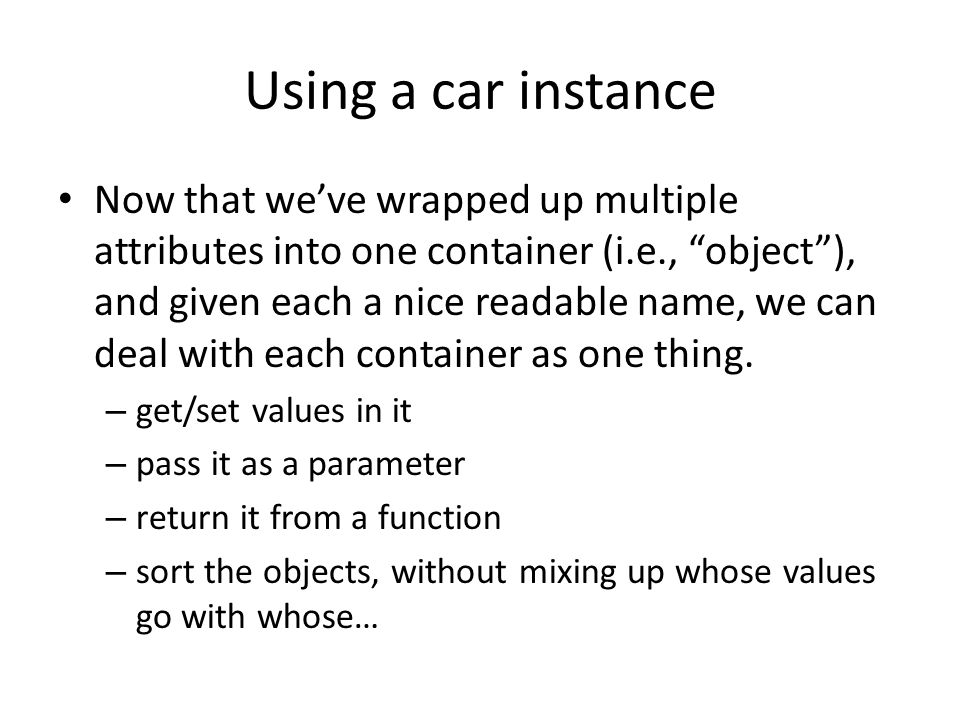 Using a car instance Now that we've wrapped up multiple attributes into one container (i.e., object ), and given each a nice readable name, we can deal with each container as one thing.
