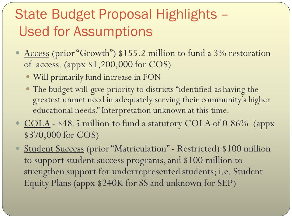 State Budget Proposal Highlights – Used for Assumptions Scheduled Maintenance and Instructional Equipment - $175 million to be evenly split (appx $650k for each at COS) Deferrals - $235.6 million in budget year funding + $356.8 million proposed in one-time funds for this purpose, would completely eliminate the system's inter-year deferrals.