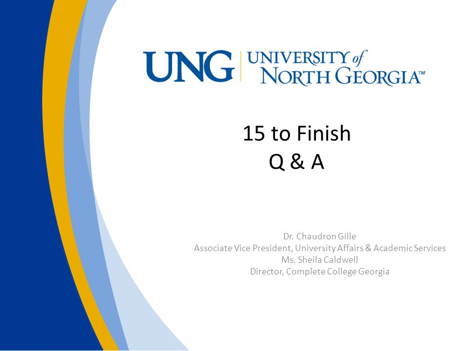 15 to Finish Q & A Dr. Chaudron Gille Associate Vice President, University Affairs & Academic Services Ms. Sheila Caldwell Director, Complete College