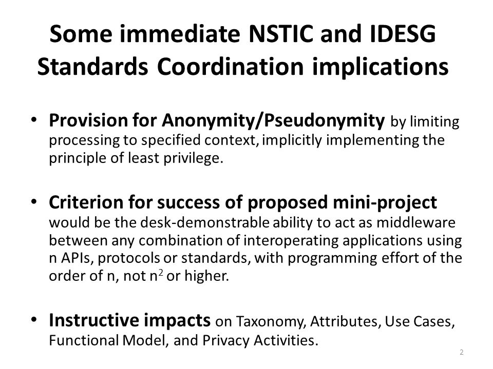 Some immediate NSTIC and IDESG Standards Coordination implications Provision for Anonymity/Pseudonymity by limiting processing to specified context, implicitly implementing the principle of least privilege.