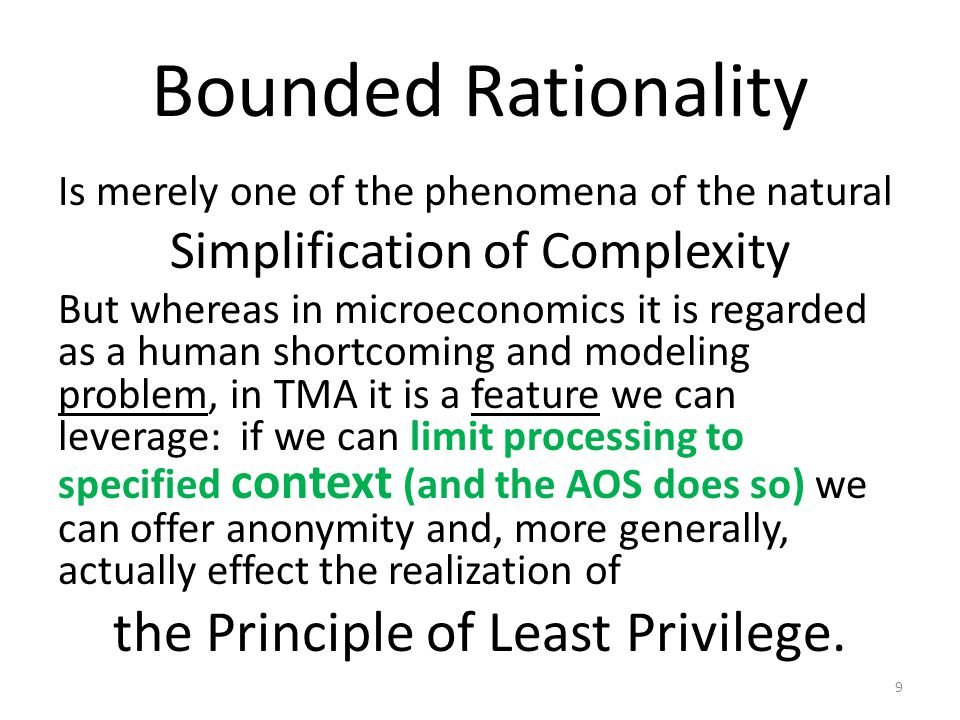 Bounded Rationality Is merely one of the phenomena of the natural Simplification of Complexity But whereas in microeconomics it is regarded as a human shortcoming and modeling problem, in TMA it is a feature we can leverage: if we can limit processing to specified context (and the AOS does so) we can offer anonymity and, more generally, actually effect the realization of the Principle of Least Privilege.
