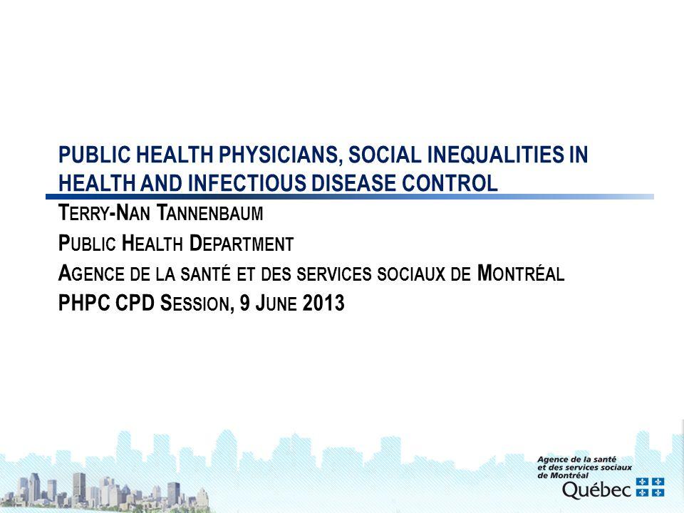 1 PUBLIC HEALTH PHYSICIANS, SOCIAL INEQUALITIES IN HEALTH AND INFECTIOUS DISEASE CONTROL T ERRY -N AN T ANNENBAUM P UBLIC H EALTH D EPARTMENT A GENCE DE LA SANTÉ ET DES SERVICES SOCIAUX DE M ONTRÉAL PHPC CPD S ESSION, 9 J UNE 2013